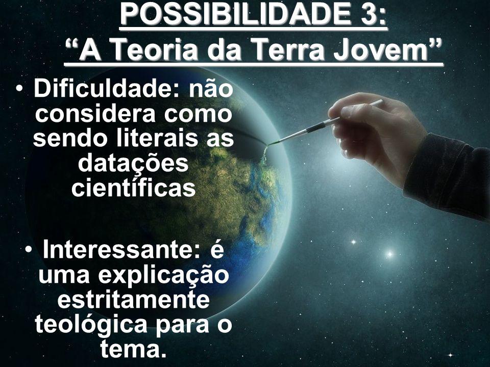 POSSIBILIDADE 3: A Teoria da Terra Jovem Dificuldade: não considera como sendo literais as datações científicas Interessante: é uma explicação estrita