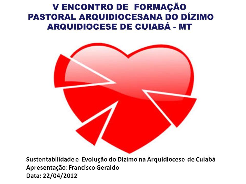 V ENCONTRO DE FORMAÇÃO PASTORAL ARQUIDIOCESANA DO DÍZIMO ARQUIDIOCESE DE CUIABÁ - MT Sustentabilidade e Evolução do Dízimo na Arquidiocese de Cuiabá A