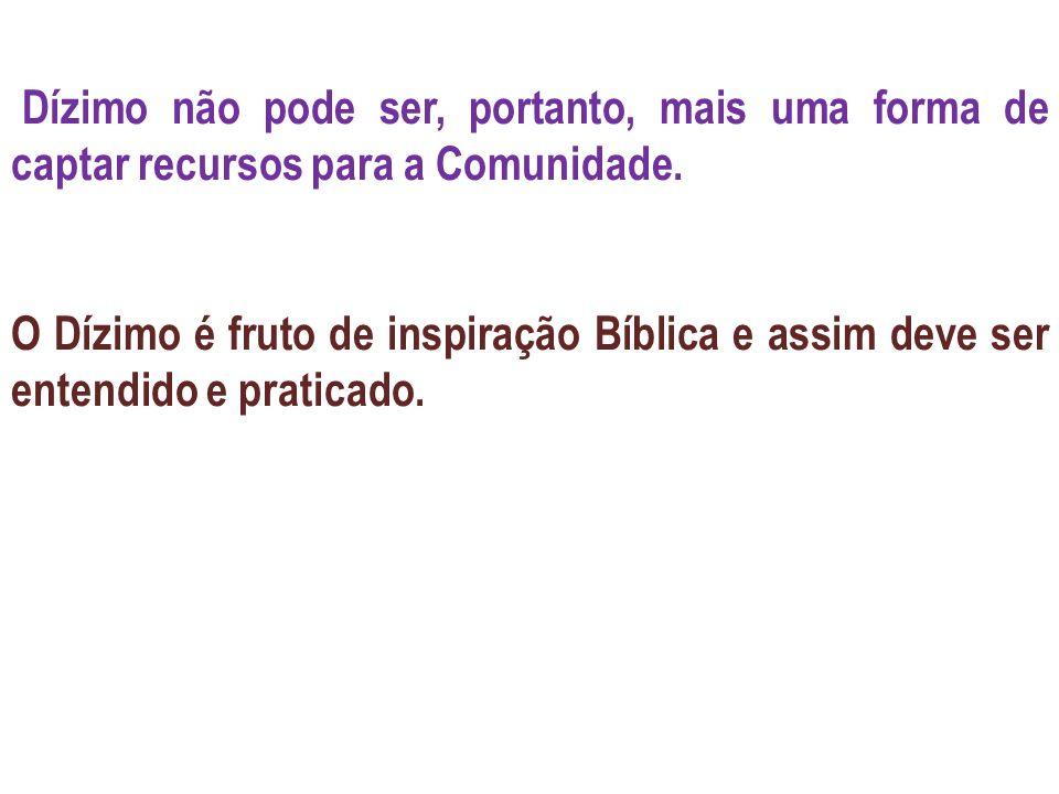 Dízimo não pode ser, portanto, mais uma forma de captar recursos para a Comunidade. O Dízimo é fruto de inspiração Bíblica e assim deve ser entendido