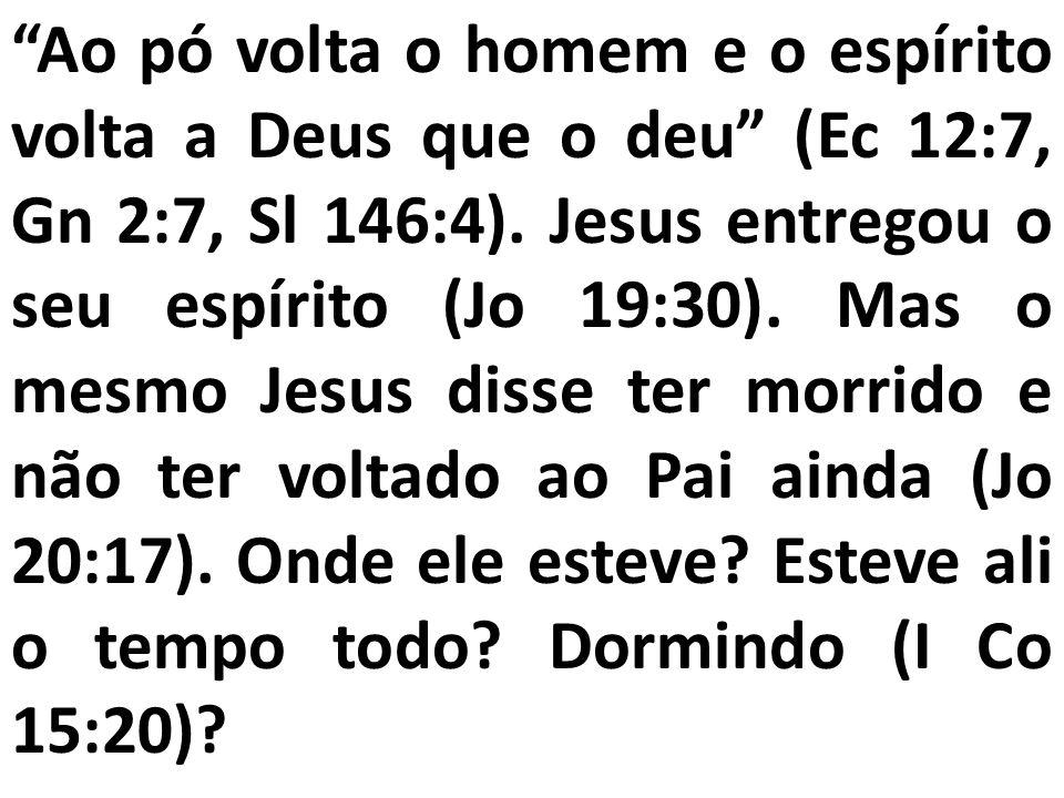 Ao pó volta o homem e o espírito volta a Deus que o deu (Ec 12:7, Gn 2:7, Sl 146:4). Jesus entregou o seu espírito (Jo 19:30). Mas o mesmo Jesus disse