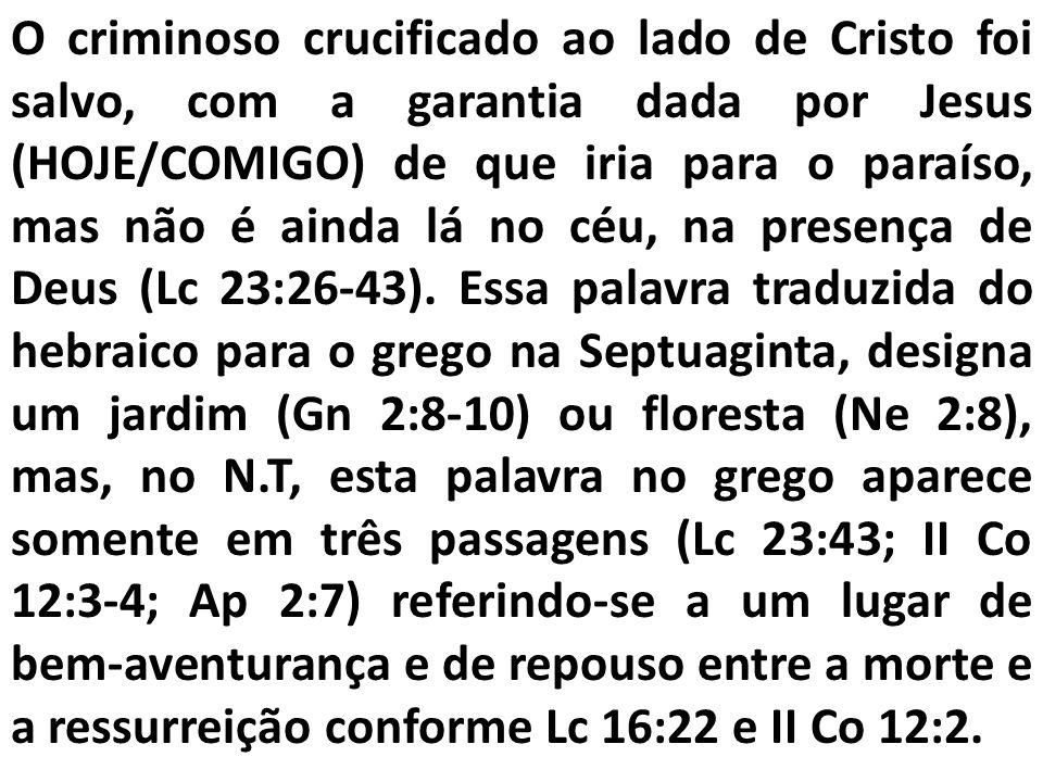 O criminoso crucificado ao lado de Cristo foi salvo, com a garantia dada por Jesus (HOJE/COMIGO) de que iria para o paraíso, mas não é ainda lá no céu