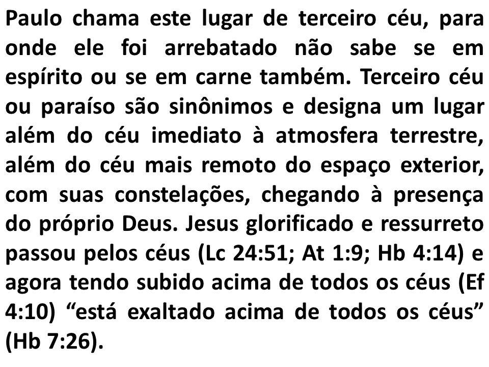 Paulo chama este lugar de terceiro céu, para onde ele foi arrebatado não sabe se em espírito ou se em carne também. Terceiro céu ou paraíso são sinôni