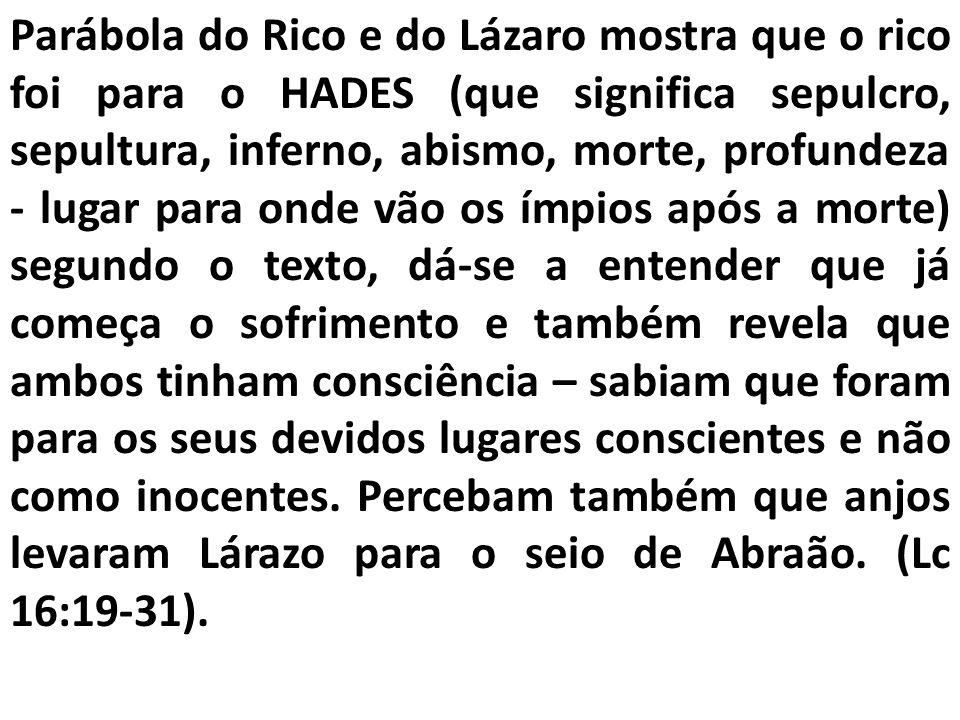 Parábola do Rico e do Lázaro mostra que o rico foi para o HADES (que significa sepulcro, sepultura, inferno, abismo, morte, profundeza - lugar para on