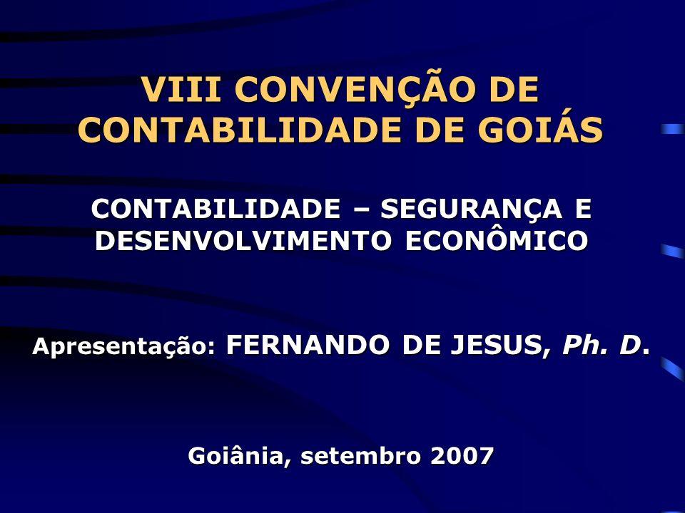 VIII CONVENÇÃO DE CONTABILIDADE DE GOIÁS CONTABILIDADE – SEGURANÇA E DESENVOLVIMENTO ECONÔMICO Apresentação: FERNANDO DE JESUS, Ph. D. Goiânia, setemb