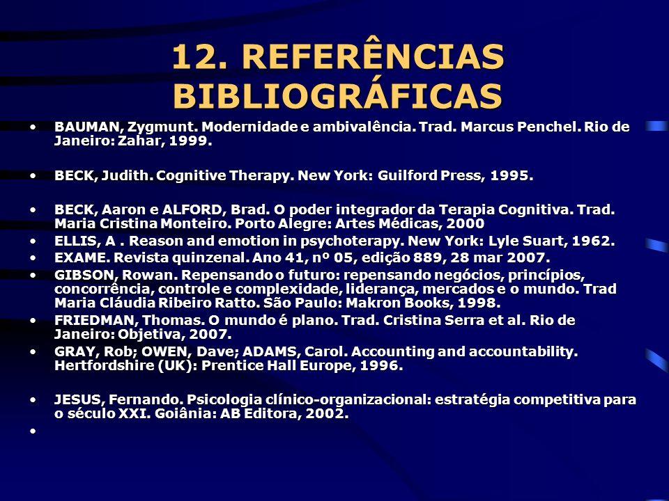 12. REFERÊNCIAS BIBLIOGRÁFICAS BAUMAN, Zygmunt. Modernidade e ambivalência. Trad. Marcus Penchel. Rio de Janeiro: Zahar, 1999.BAUMAN, Zygmunt. Moderni