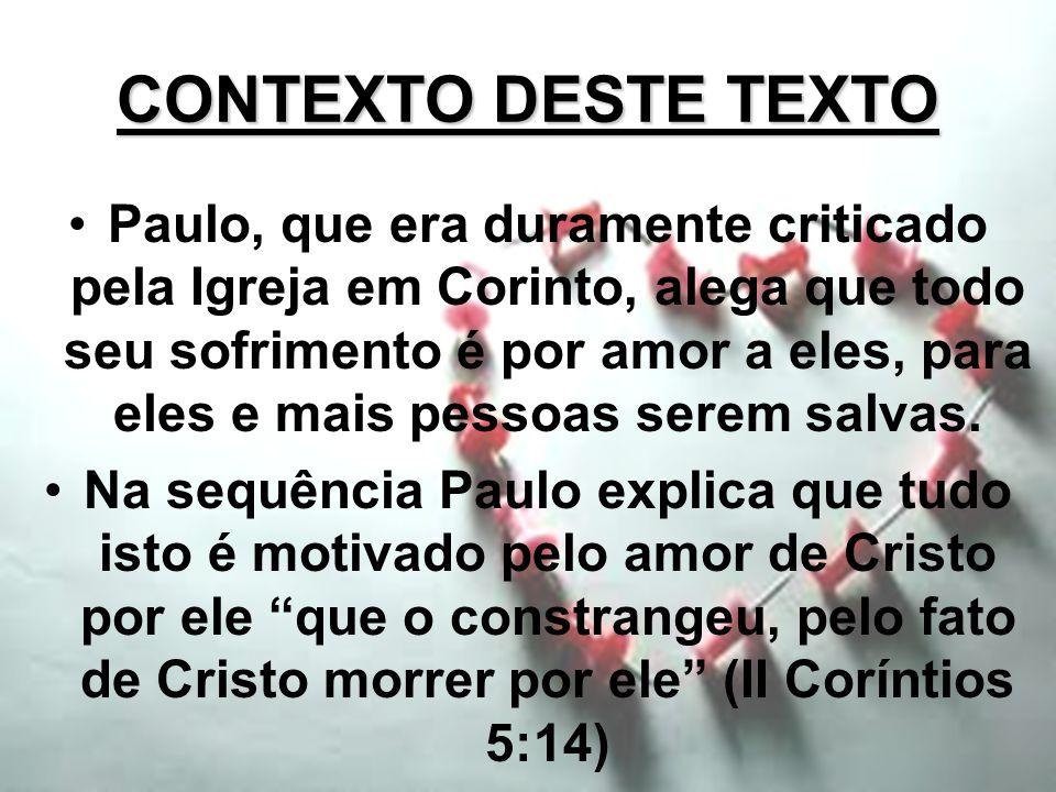 CONTEXTO DESTE TEXTO Paulo, que era duramente criticado pela Igreja em Corinto, alega que todo seu sofrimento é por amor a eles, para eles e mais pess