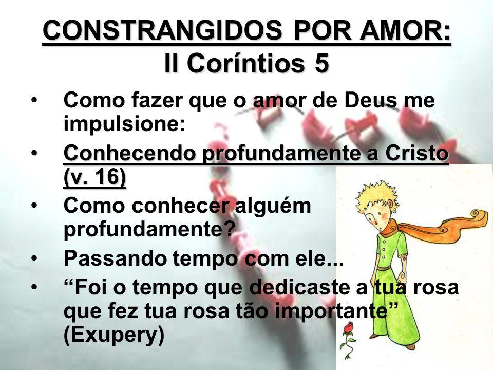 CONSTRANGIDOS POR AMOR: II Coríntios 5 Como fazer que o amor de Deus me impulsione: Conhecendo profundamente a Cristo (v. 16)Conhecendo profundamente