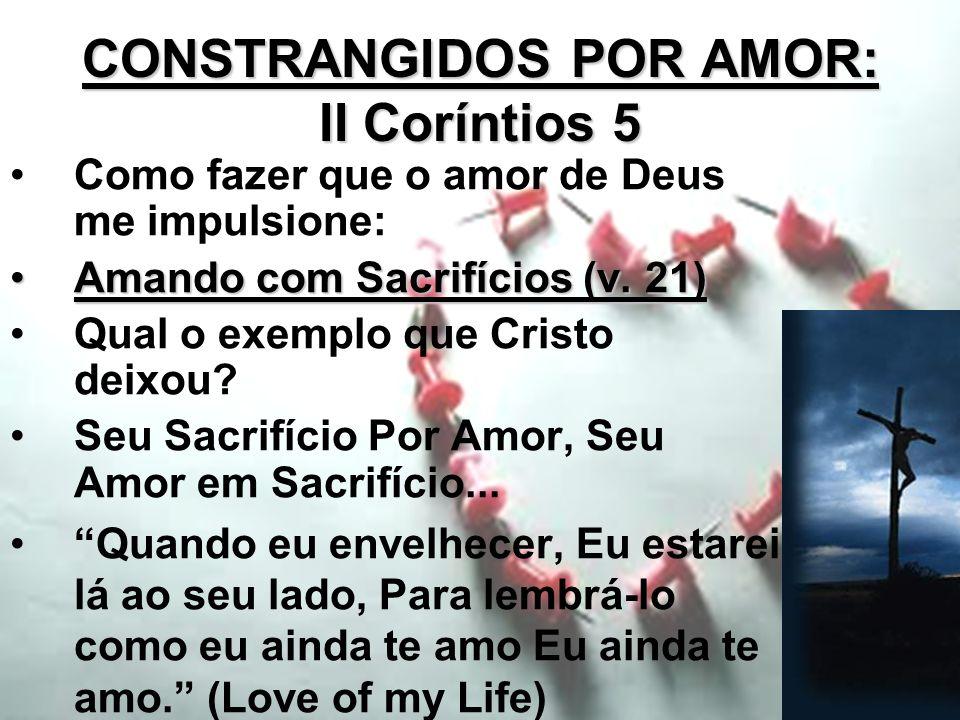 CONSTRANGIDOS POR AMOR: II Coríntios 5 Como fazer que o amor de Deus me impulsione: Amando com Sacrifícios (v. 21)Amando com Sacrifícios (v. 21) Qual