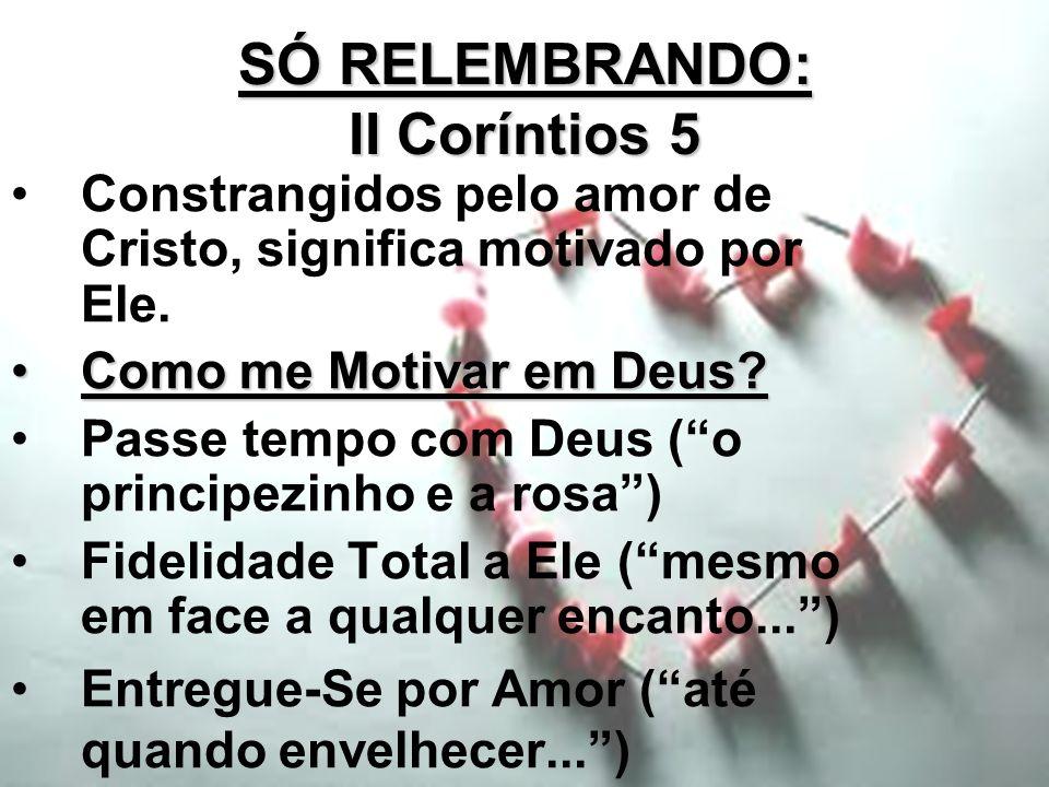 SÓ RELEMBRANDO: II Coríntios 5 Constrangidos pelo amor de Cristo, significa motivado por Ele. Como me Motivar em Deus?Como me Motivar em Deus? Passe t