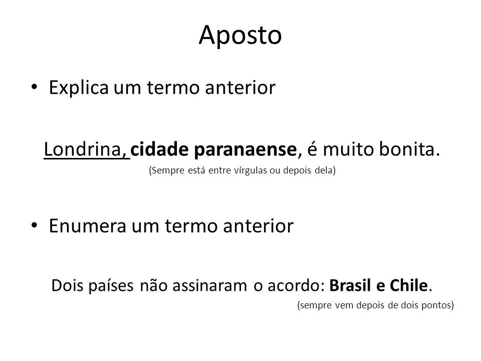Aposto Explica um termo anterior Londrina, cidade paranaense, é muito bonita. (Sempre está entre vírgulas ou depois dela) Enumera um termo anterior Do