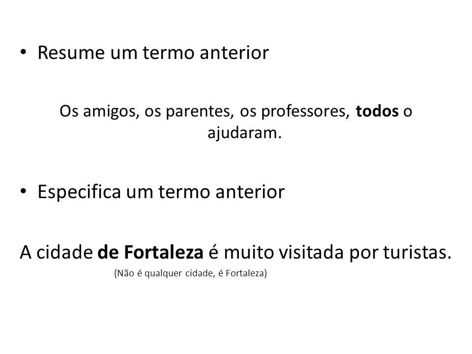 Resume um termo anterior Os amigos, os parentes, os professores, todos o ajudaram. Especifica um termo anterior A cidade de Fortaleza é muito visitada