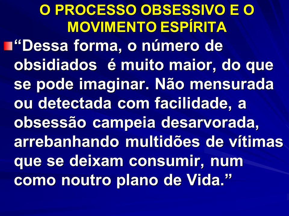 O PROCESSO OBSESSIVO E O MOVIMENTO ESPÍRITA Dessa forma, o número de obsidiados é muito maior, do que se pode imaginar. Não mensurada ou detectada com