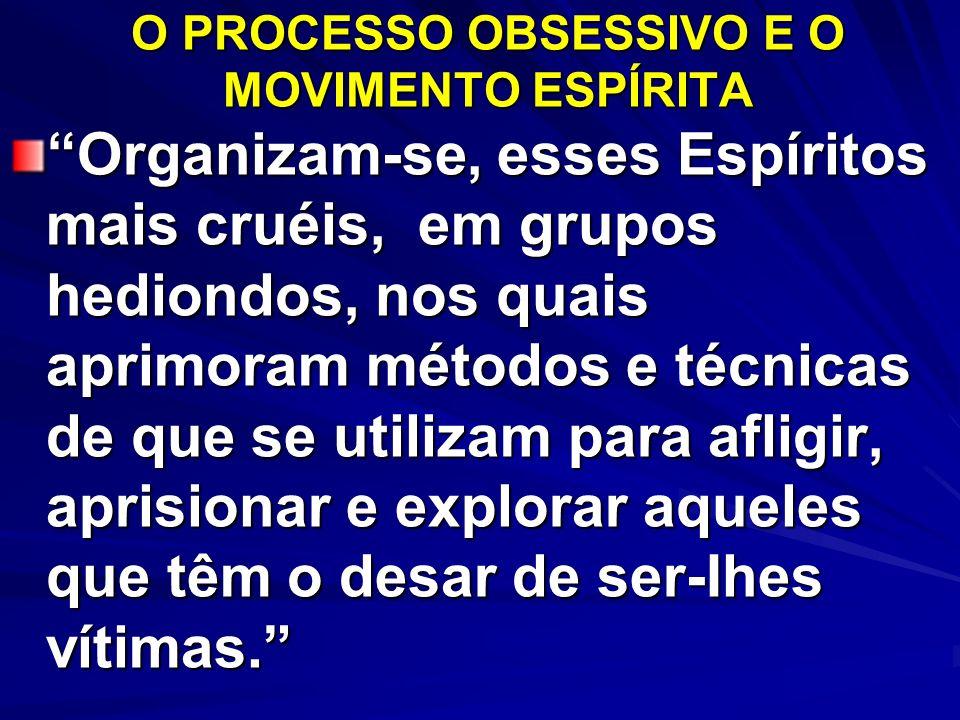 O PROCESSO OBSESSIVO E O MOVIMENTO ESPÍRITA Organizam-se, esses Espíritos mais cruéis, em grupos hediondos, nos quais aprimoram métodos e técnicas de