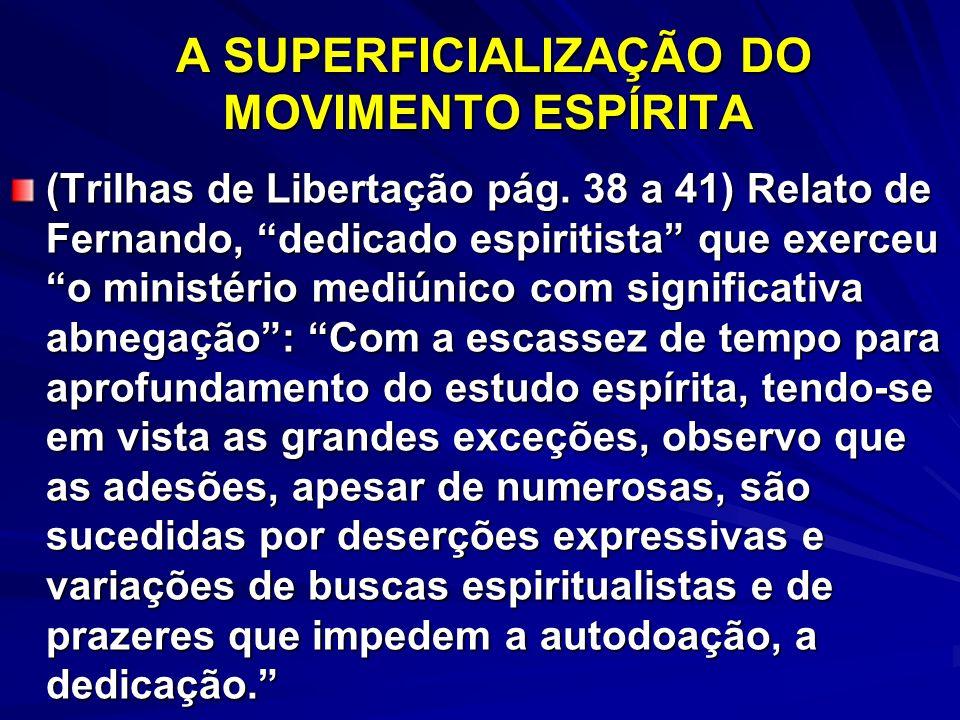 A SUPERFICIALIZAÇÃO DO MOVIMENTO ESPÍRITA A SUPERFICIALIZAÇÃO DO MOVIMENTO ESPÍRITA (Trilhas de Libertação pág. 38 a 41) Relato de Fernando, dedicado