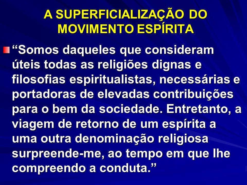 A SUPERFICIALIZAÇÃO DO MOVIMENTO ESPÍRITA Somos daqueles que consideram úteis todas as religiões dignas e filosofias espiritualistas, necessárias e po