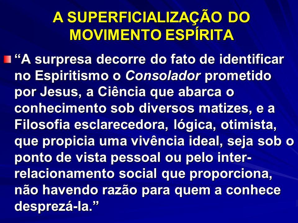 A SUPERFICIALIZAÇÃO DO MOVIMENTO ESPÍRITA A surpresa decorre do fato de identificar no Espiritismo o Consolador prometido por Jesus, a Ciência que aba