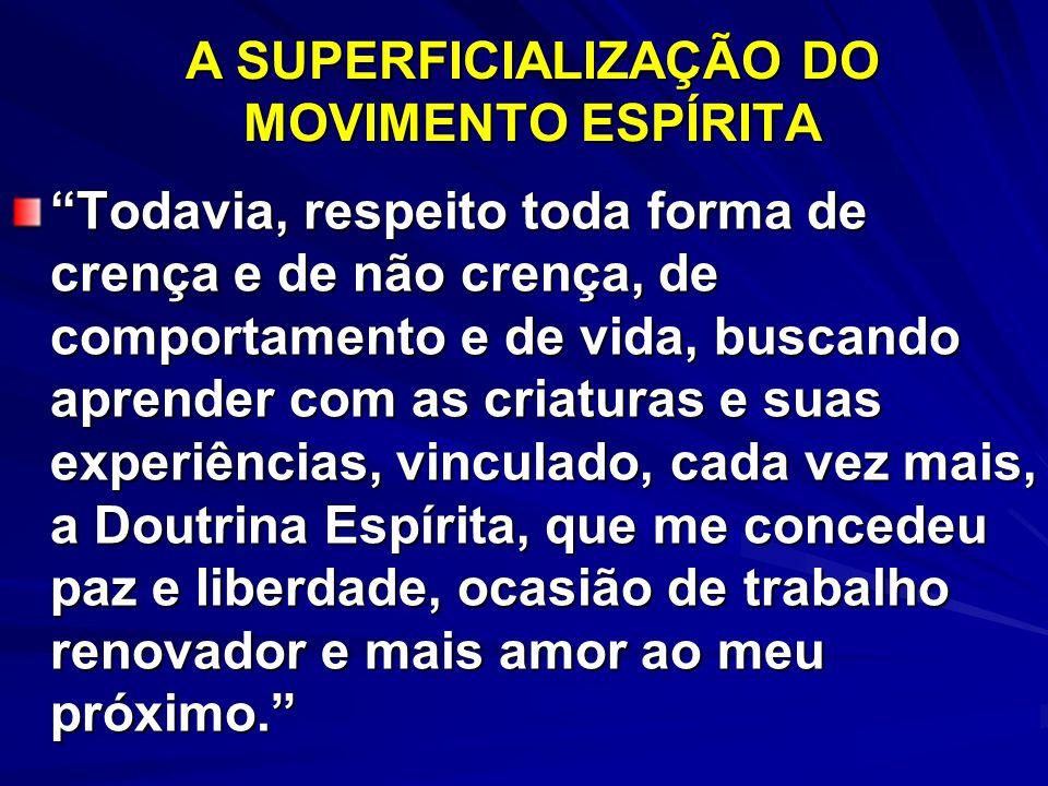 A SUPERFICIALIZAÇÃO DO MOVIMENTO ESPÍRITA Todavia, respeito toda forma de crença e de não crença, de comportamento e de vida, buscando aprender com as