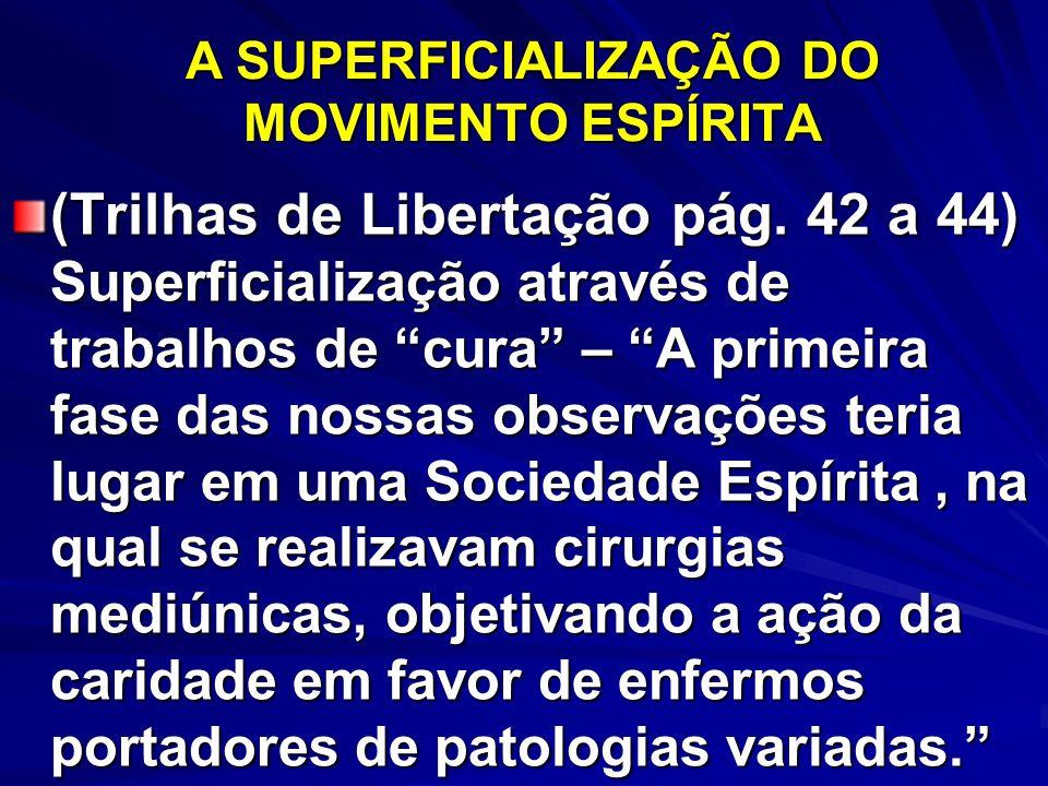 A SUPERFICIALIZAÇÃO DO MOVIMENTO ESPÍRITA (Trilhas de Libertação pág. 42 a 44) Superficialização através de trabalhos de cura – A primeira fase das no