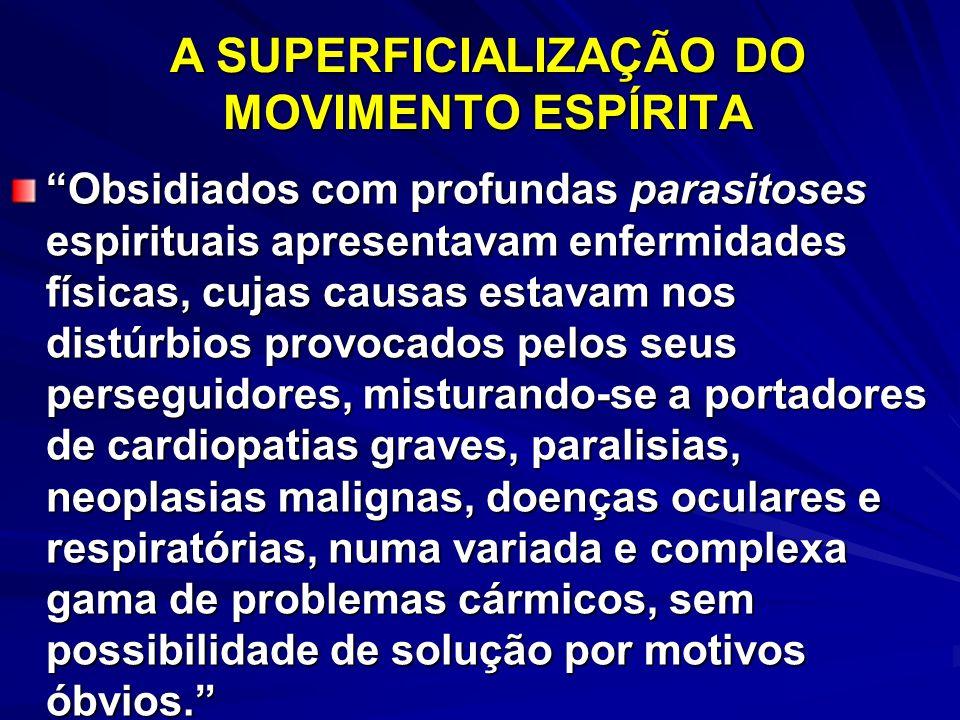 A SUPERFICIALIZAÇÃO DO MOVIMENTO ESPÍRITA Obsidiados com profundas parasitoses espirituais apresentavam enfermidades físicas, cujas causas estavam nos