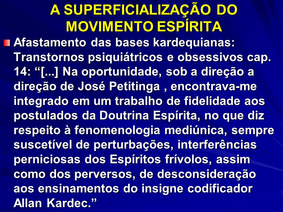 A SUPERFICIALIZAÇÃO DO MOVIMENTO ESPÍRITA Afastamento das bases kardequianas: Transtornos psiquiátricos e obsessivos cap. 14: [...] Na oportunidade, s