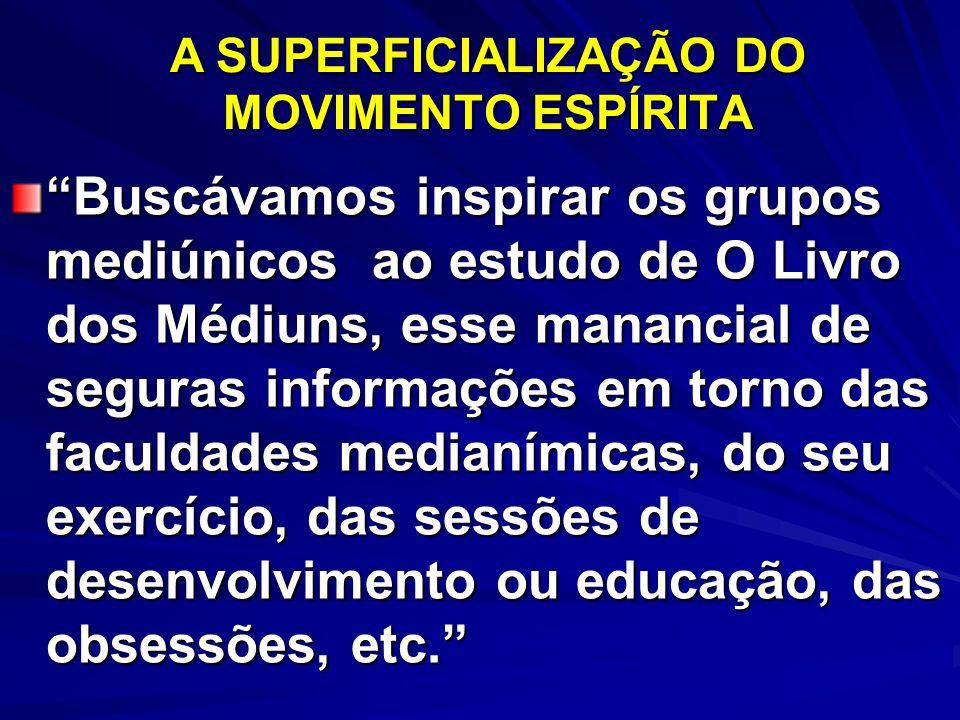 A SUPERFICIALIZAÇÃO DO MOVIMENTO ESPÍRITA Buscávamos inspirar os grupos mediúnicos ao estudo de O Livro dos Médiuns, esse manancial de seguras informa