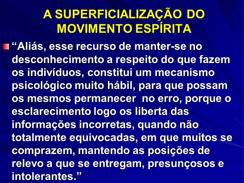A SUPERFICIALIZAÇÃO DO MOVIMENTO ESPÍRITA Aliás, esse recurso de manter-se no desconhecimento a respeito do que fazem os indivíduos, constitui um meca