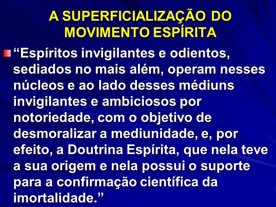 A SUPERFICIALIZAÇÃO DO MOVIMENTO ESPÍRITA Espíritos invigilantes e odientos, sediados no mais além, operam nesses núcleos e ao lado desses médiuns inv