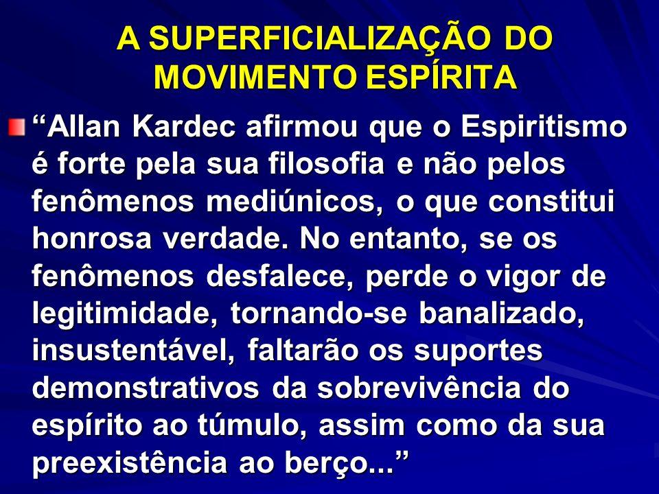 A SUPERFICIALIZAÇÃO DO MOVIMENTO ESPÍRITA Allan Kardec afirmou que o Espiritismo é forte pela sua filosofia e não pelos fenômenos mediúnicos, o que co