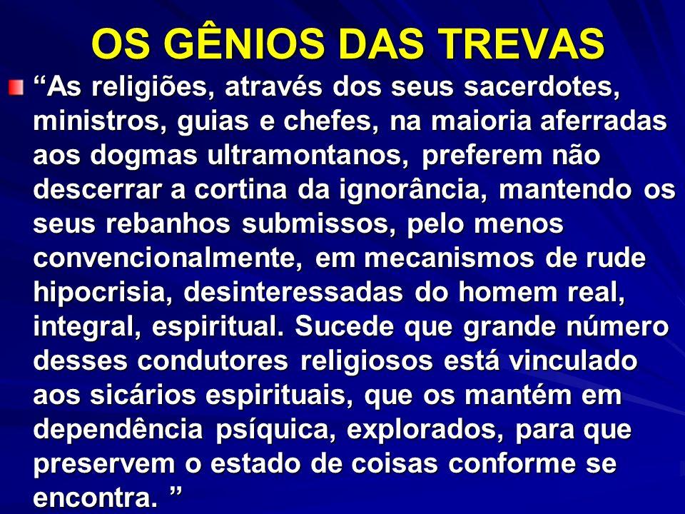 OS GÊNIOS DAS TREVAS As religiões, através dos seus sacerdotes, ministros, guias e chefes, na maioria aferradas aos dogmas ultramontanos, preferem não