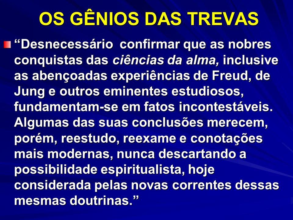 OS GÊNIOS DAS TREVAS Desnecessário confirmar que as nobres conquistas das ciências da alma, inclusive as abençoadas experiências de Freud, de Jung e o