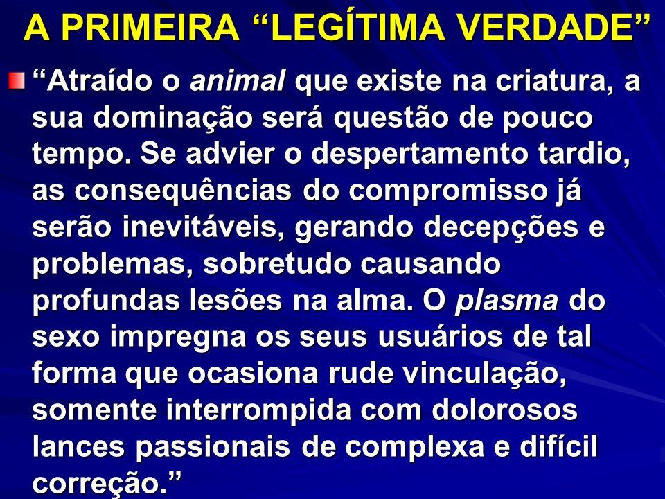 A PRIMEIRA LEGÍTIMA VERDADE Atraído o animal que existe na criatura, a sua dominação será questão de pouco tempo. Se advier o despertamento tardio, as