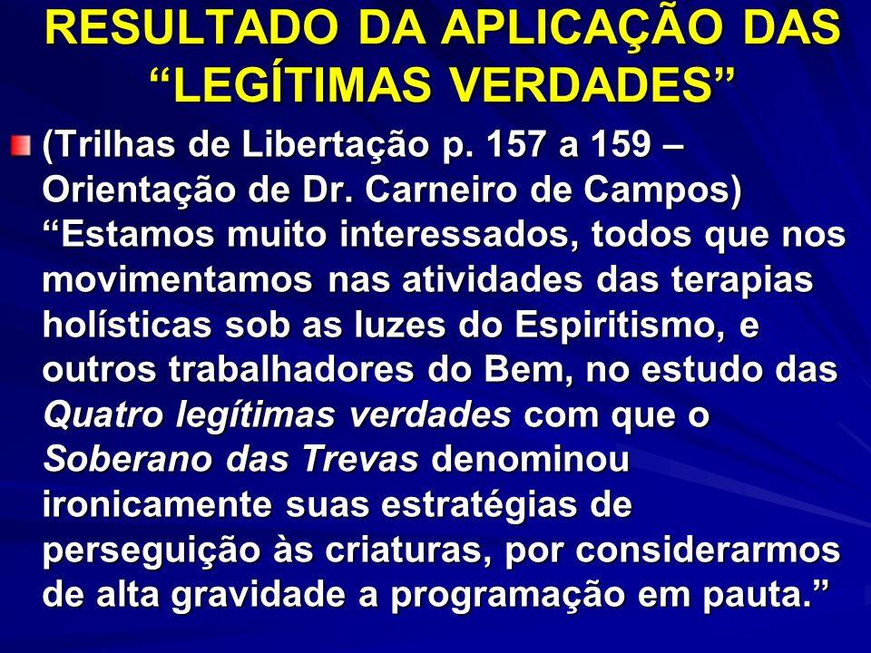 RESULTADO DA APLICAÇÃO DAS LEGÍTIMAS VERDADES (Trilhas de Libertação p. 157 a 159 – Orientação de Dr. Carneiro de Campos) Estamos muito interessados,
