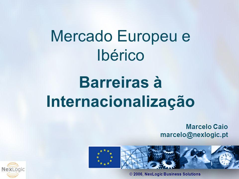© 2006, NexLogic Business Solutions Mercado Europeu e Ibérico Barreiras à Internacionalização Marcelo Caio marcelo@nexlogic.pt