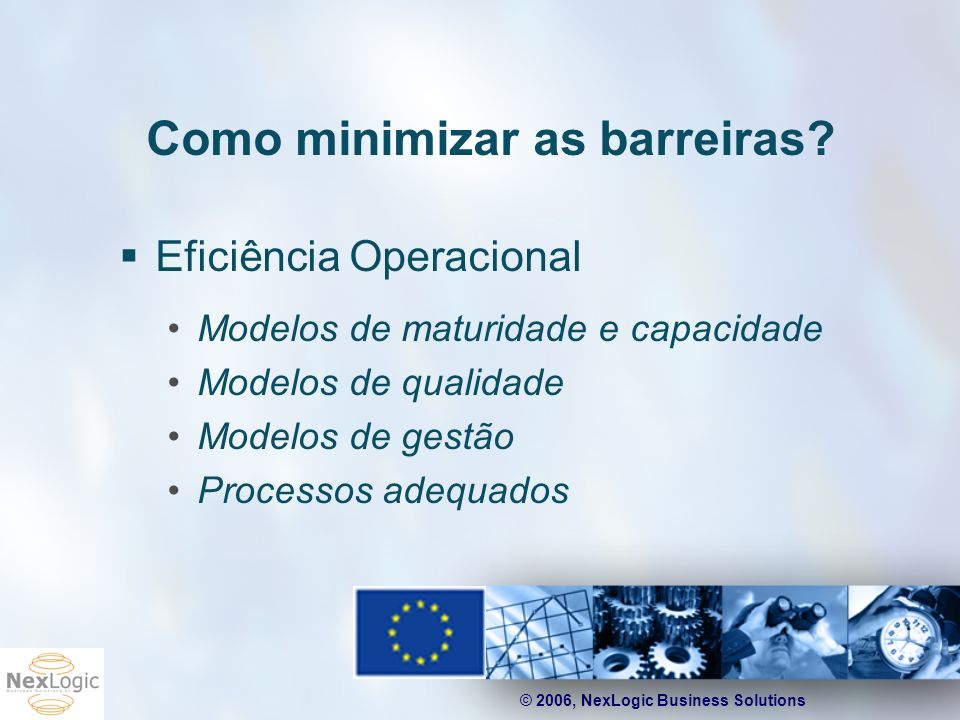 © 2006, NexLogic Business Solutions Como minimizar as barreiras? Eficiência Operacional Modelos de maturidade e capacidade Modelos de qualidade Modelo