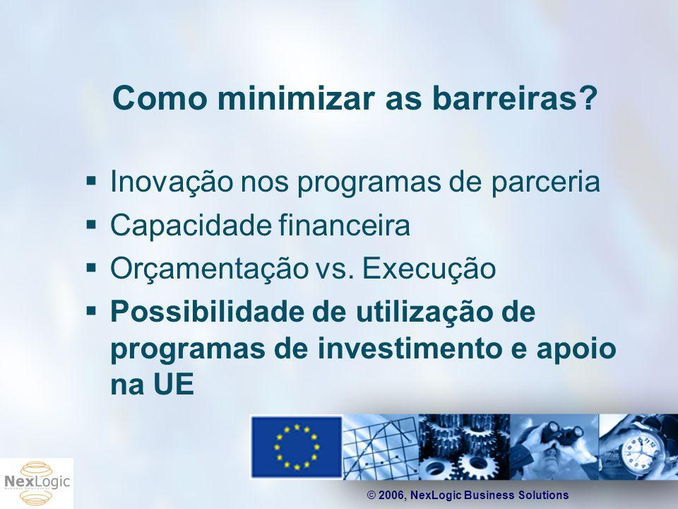 © 2006, NexLogic Business Solutions Como minimizar as barreiras? Inovação nos programas de parceria Capacidade financeira Orçamentação vs. Execução Po