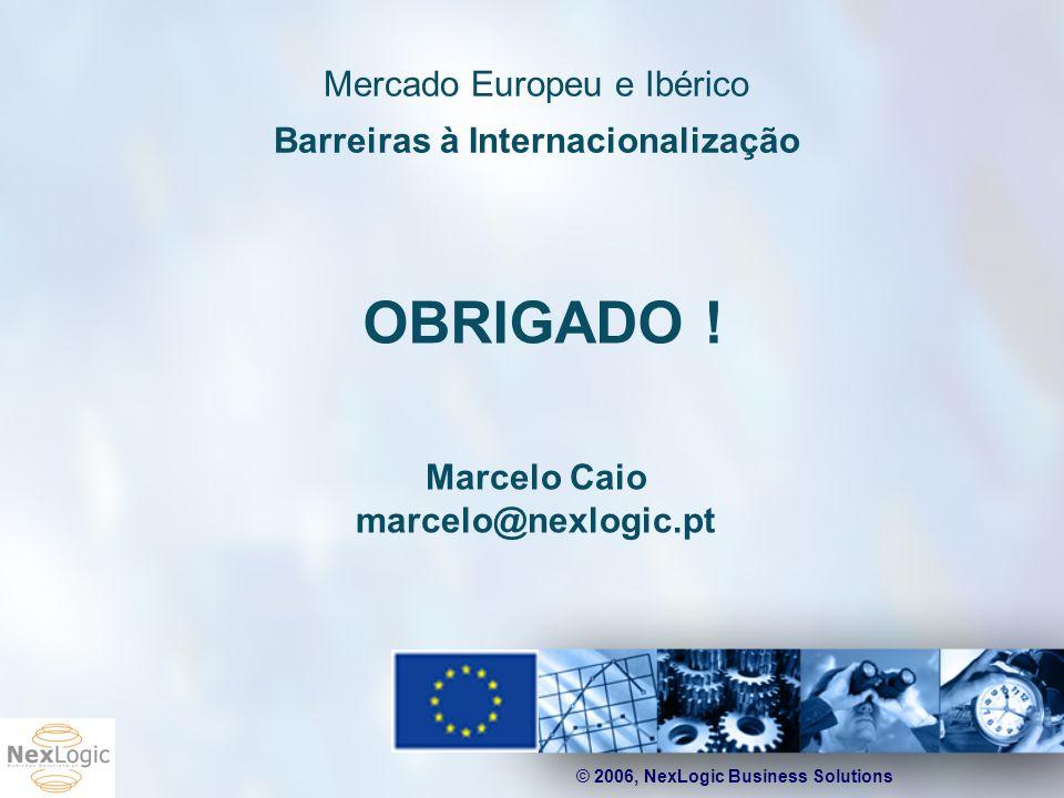 © 2006, NexLogic Business Solutions Mercado Europeu e Ibérico Barreiras à Internacionalização Marcelo Caio marcelo@nexlogic.pt OBRIGADO !