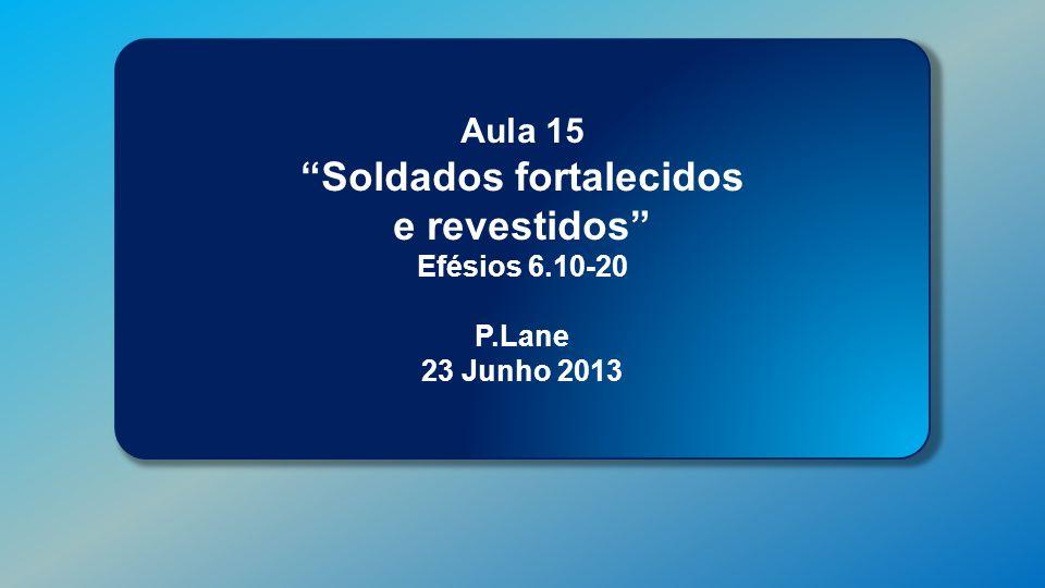 Classe Visão Bíblica IPJG - 2013 Aula 15 Soldados fortalecidos e revestidos Efésios 6.10-20 P.Lane 23 Junho 2013