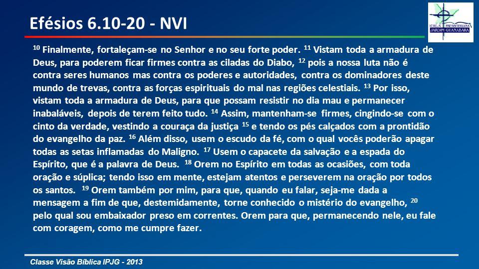 Classe Visão Bíblica IPJG - 2013 Efésios 6.10-20 - NVI 10 Finalmente, fortaleçam-se no Senhor e no seu forte poder. 11 Vistam toda a armadura de Deus,