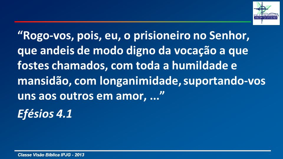 Classe Visão Bíblica IPJG - 2013 Rogo-vos, pois, eu, o prisioneiro no Senhor, que andeis de modo digno da vocação a que fostes chamados, com toda a hu