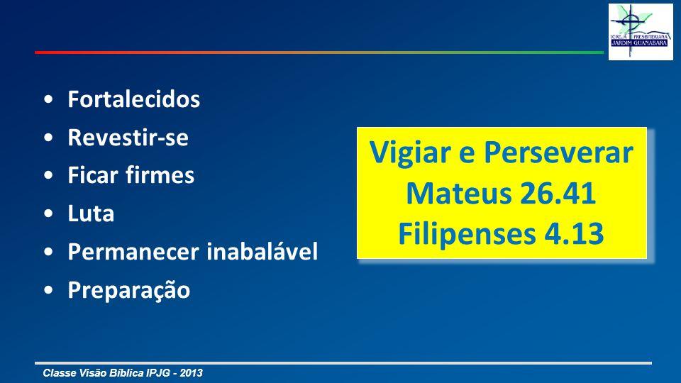 Classe Visão Bíblica IPJG - 2013 Fortalecidos Revestir-se Ficar firmes Luta Permanecer inabalável Preparação Vigiar e Perseverar Mateus 26.41 Filipens