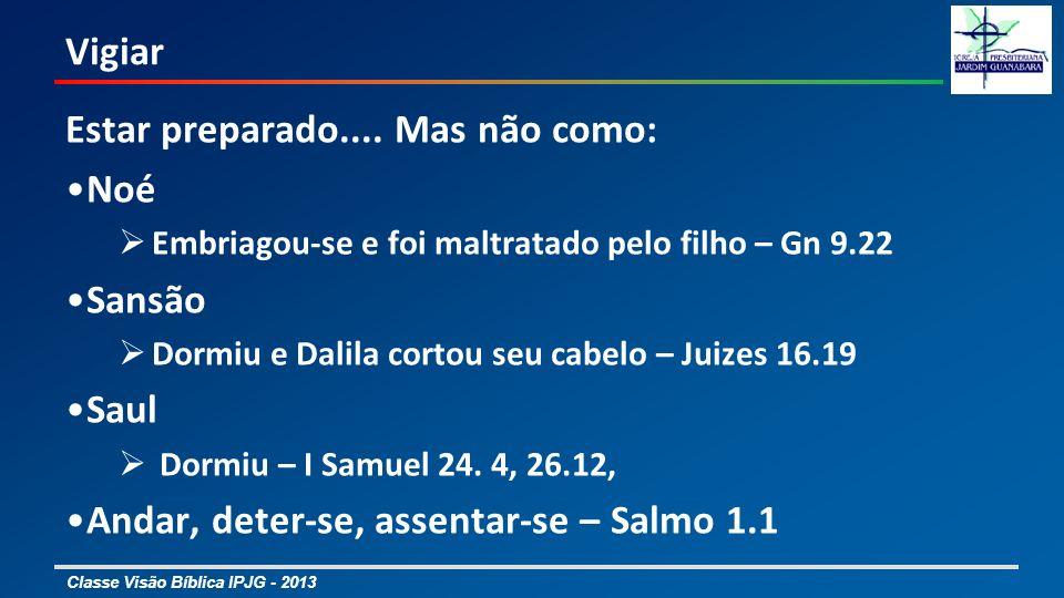 Classe Visão Bíblica IPJG - 2013 Vigiar Estar preparado.... Mas não como: Noé Embriagou-se e foi maltratado pelo filho – Gn 9.22 Sansão Dormiu e Dalil