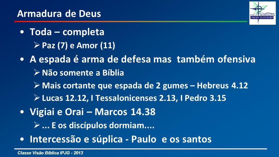 Classe Visão Bíblica IPJG - 2013 Armadura de Deus Toda – completa Paz (7) e Amor (11) A espada é arma de defesa mas também ofensiva Não somente a Bíbl