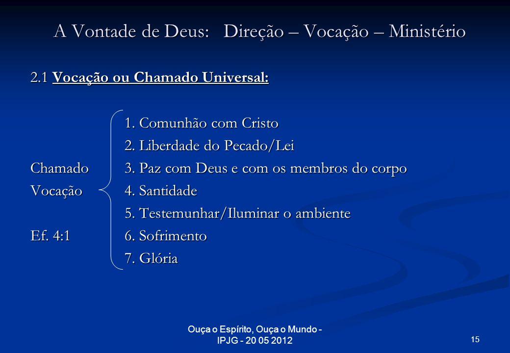 Ouça o Espírito, Ouça o Mundo - IPJG - 20 05 2012 A Vontade de Deus: Direção – Vocação – Ministério 2.1 Vocação ou Chamado Universal: 1. Comunhão com