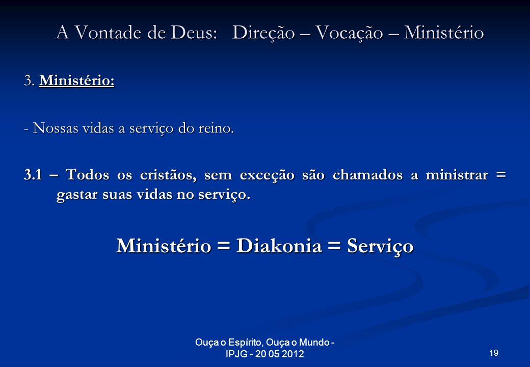 Ouça o Espírito, Ouça o Mundo - IPJG - 20 05 2012 A Vontade de Deus: Direção – Vocação – Ministério 3. Ministério: - Nossas vidas a serviço do reino.
