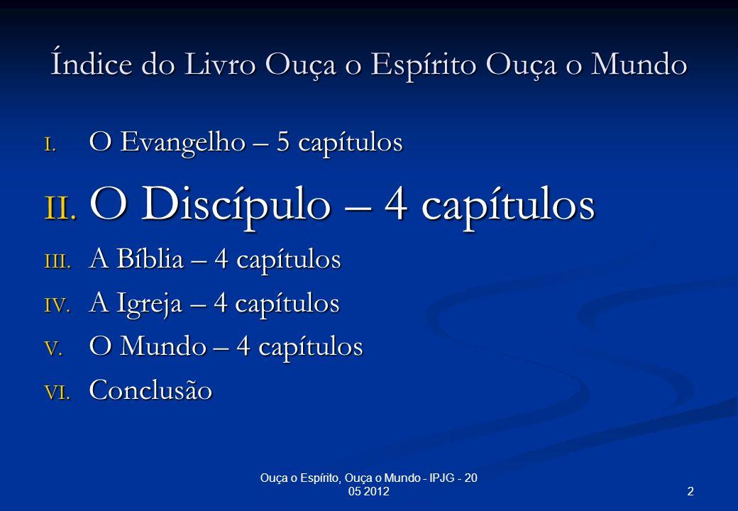 Índice do Livro Ouça o Espírito Ouça o Mundo I. O Evangelho – 5 capítulos II. O Discípulo – 4 capítulos III. A Bíblia – 4 capítulos IV. A Igreja – 4 c