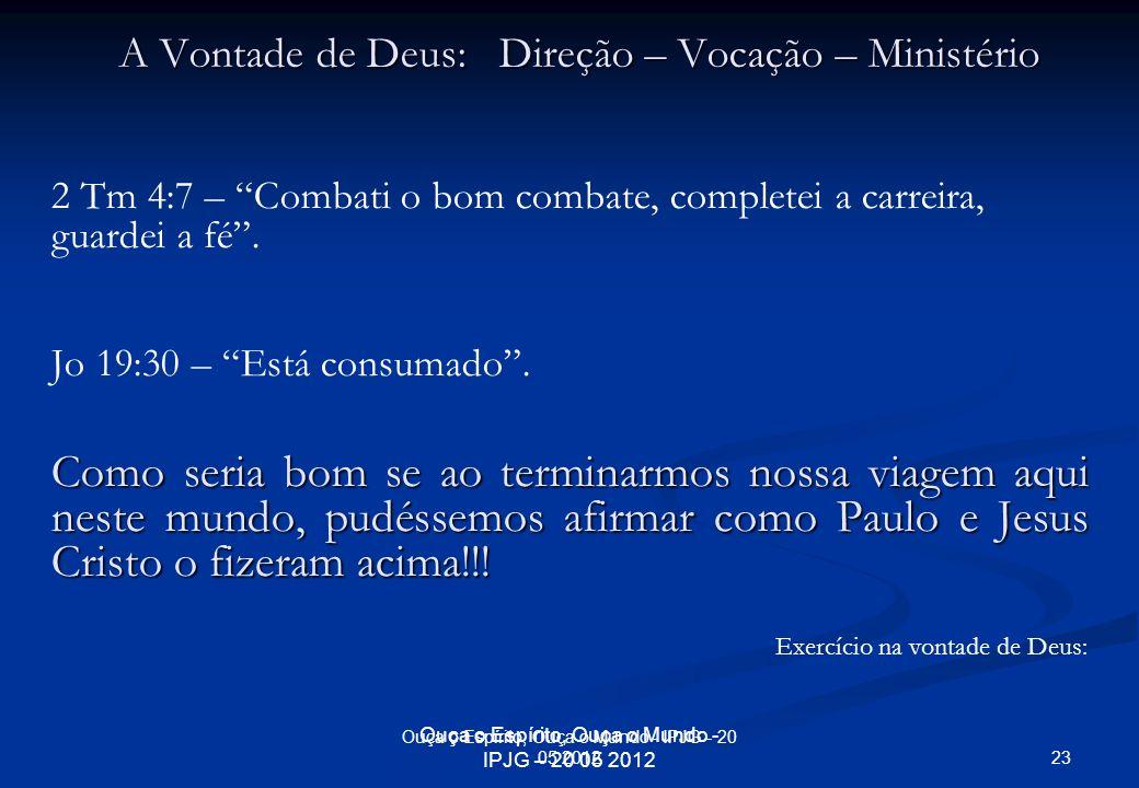 Ouça o Espírito, Ouça o Mundo - IPJG – 20 05 2012 A Vontade de Deus: Direção – Vocação – Ministério 2 Tm 4:7 – Combati o bom combate, completei a carr