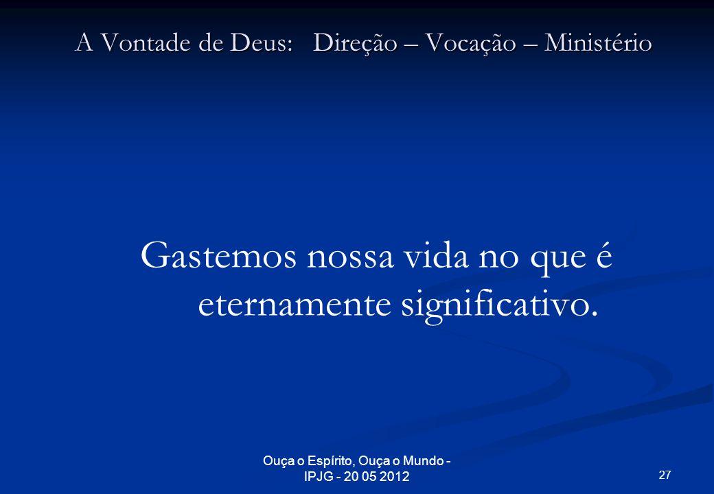 Ouça o Espírito, Ouça o Mundo - IPJG - 20 05 2012 A Vontade de Deus: Direção – Vocação – Ministério Gastemos nossa vida no que é eternamente significa