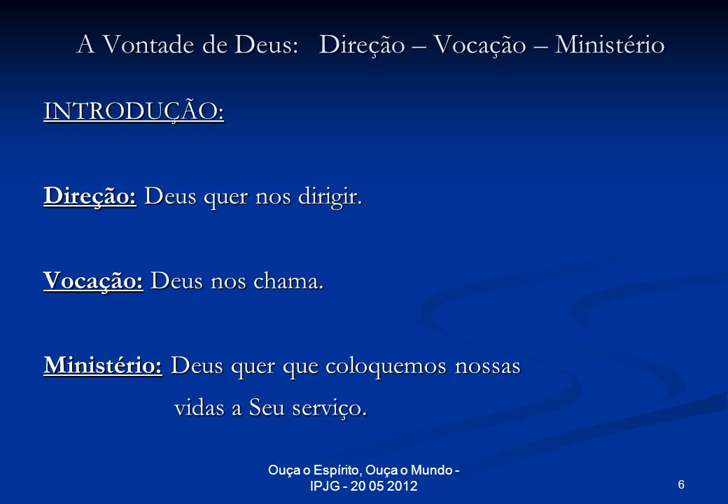 Ouça o Espírito, Ouça o Mundo - IPJG - 20 05 2012 A Vontade de Deus: Direção – Vocação – Ministério INTRODUÇÃO: Direção: Deus quer nos dirigir. Vocaçã
