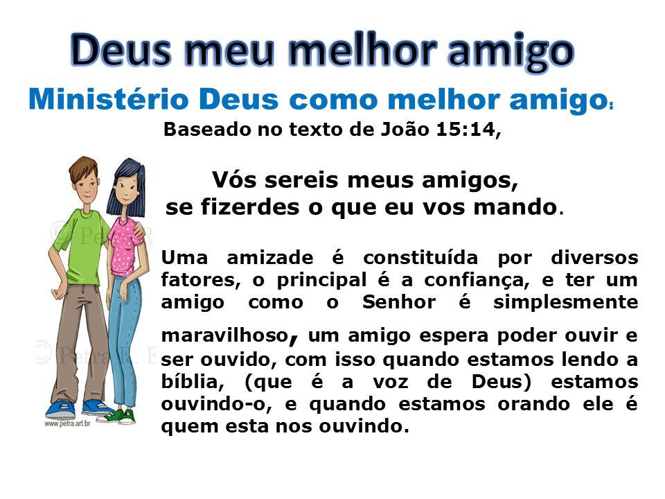 Ministério Deus como melhor amigo : Baseado no texto de João 15:14, Vós sereis meus amigos, se fizerdes o que eu vos mando. Uma amizade é constituída