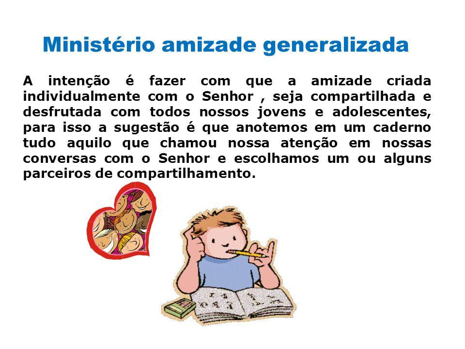 Ministério amizade generalizada A intenção é fazer com que a amizade criada individualmente com o Senhor, seja compartilhada e desfrutada com todos no